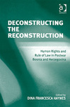 Deconstructing the Reconstruction Human Rights and Rule of Law in Postwar Bosnia and Herzegovina (edited by Dina Francesca Haynes)
