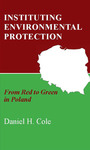Instituting Environmental Protection: From Red to Green in Poland by Daniel H. Cole