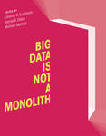 Big Data is Not a Monolith (edited by Cassidy R. Sugimoto, Hamid R. Ekbia, and Michael Mattioli)